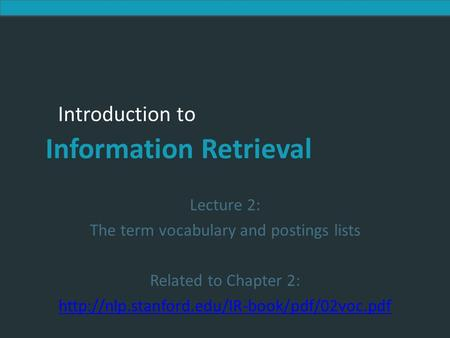Introduction to Information Retrieval Introduction to Information Retrieval Lecture 2: The term vocabulary and postings lists Related to Chapter 2:
