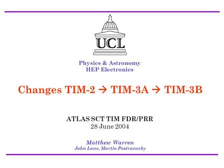 ATLAS SCT/Pixel TIM FDR/PRR 28 July 2004 Changes TIM-2->TIM-3A->TIM-3B - Matt Warren1 Physics & Astronomy HEP Electronics Matthew Warren John Lane, Martin.