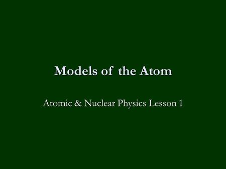 Models of the Atom Atomic & Nuclear Physics Lesson 1.