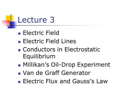 Lecture 3 Electric Field Electric Field Lines Conductors in Electrostatic Equilibrium Millikan's Oil-Drop Experiment Van de Graff Generator Electric Flux.