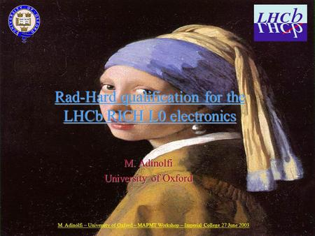 M. Adinolfi – University of Oxford – MAPMT Workshop – Imperial College 27 June 2003 1 Rad-Hard qualification for the LHCb RICH L0 electronics M. Adinolfi.