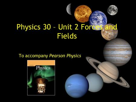 Physics 30 – Unit 2 Forces and Fields To accompany Pearson Physics.