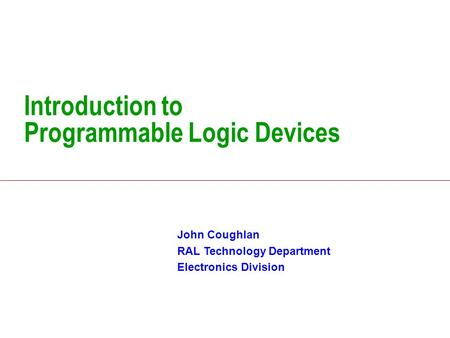 Introduction to Programmable Logic Devices John Coughlan RAL Technology Department Electronics Division.