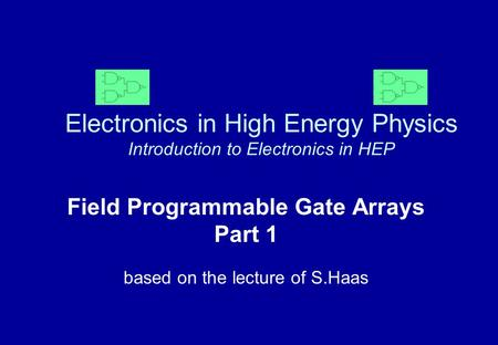 Electronics in High Energy Physics Introduction to Electronics in HEP Field Programmable Gate Arrays Part 1 based on the lecture of S.Haas.