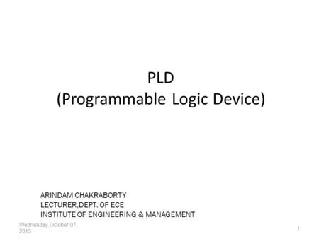 PLD (Programmable Logic Device) Wednesday, October 07, 2015 1 ARINDAM CHAKRABORTY LECTURER,DEPT. OF ECE INSTITUTE OF ENGINEERING & MANAGEMENT.