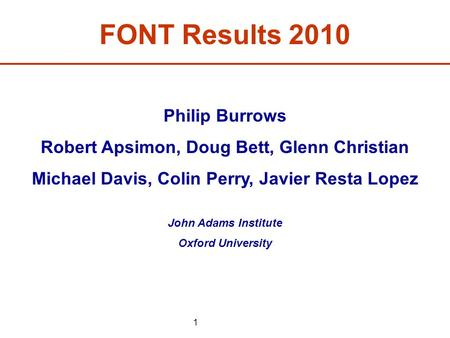 1 FONT Results 2010 Philip Burrows Robert Apsimon, Doug Bett, Glenn Christian Michael Davis, Colin Perry, Javier Resta Lopez John Adams Institute Oxford.