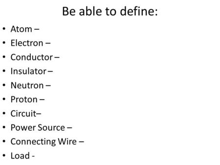 Be able to define: Atom – Electron – Conductor – Insulator – Neutron – Proton – Circuit– Power Source – Connecting Wire – Load -