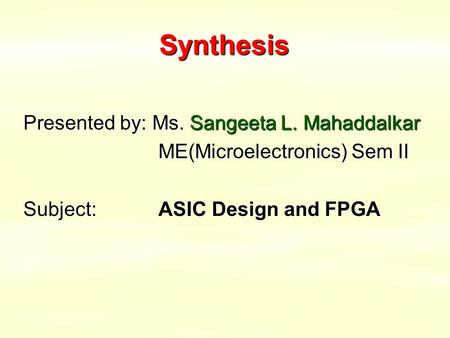 Synthesis Presented by: Ms. Sangeeta L. Mahaddalkar ME(Microelectronics) Sem II Subject: Subject:ASIC Design and FPGA.