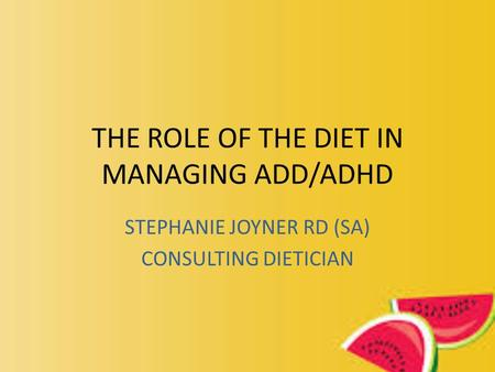 THE ROLE OF THE DIET IN MANAGING ADD/ADHD STEPHANIE JOYNER RD (SA) CONSULTING DIETICIAN.