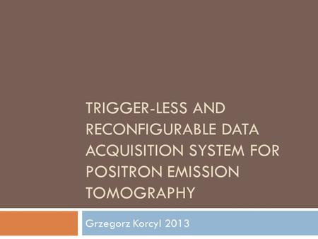 TRIGGER-LESS AND RECONFIGURABLE DATA ACQUISITION SYSTEM FOR POSITRON EMISSION TOMOGRAPHY Grzegorz Korcyl 2013.