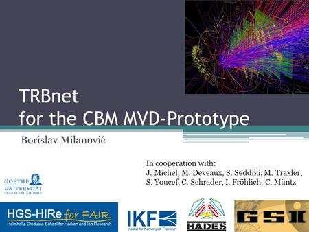 TRBnet for the CBM MVD-Prototype Borislav Milanović In cooperation with: J. Michel, M. Deveaux, S. Seddiki, M. Traxler, S. Youcef, C. Schrader, I. Fröhlich,