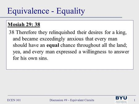 ECEN 301Discussion #9 – Equivalent Circuits1 Equivalence - Equality Mosiah 29: 38 38 Therefore they relinquished their desires for a king, and became exceedingly.