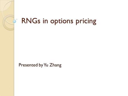RNGs in options pricing Presented by Yu Zhang. Outline Options  What is option?  Kinds of options  Why options? Options pricing Models Monte Carlo.