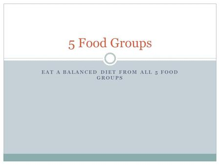 EAT A BALANCED DIET FROM ALL 5 FOOD GROUPS 5 Food Groups.