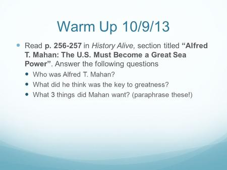 "Warm Up 10/9/13 Read p. 256-257 in History Alive, section titled ""Alfred T. Mahan: The U.S. Must Become a Great Sea Power"". Answer the following questions."