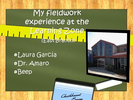 My fieldwork experience at the Learning Zone (East Branch) Laura García Dr. Amaro Beep.