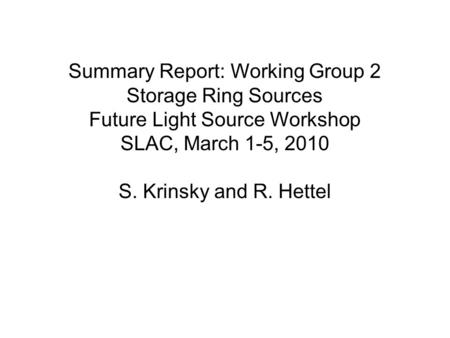 Summary Report: Working Group 2 Storage Ring Sources Future Light Source Workshop SLAC, March 1-5, 2010 S. Krinsky and R. Hettel.