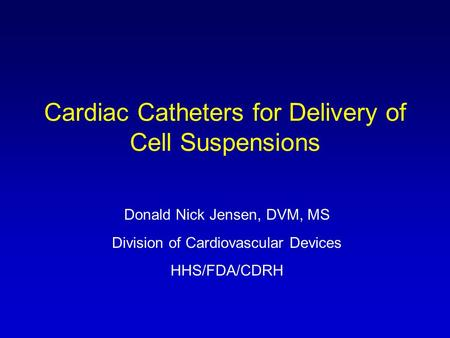 Cardiac Catheters for Delivery of Cell Suspensions Donald Nick Jensen, DVM, MS Division of Cardiovascular Devices HHS/FDA/CDRH.