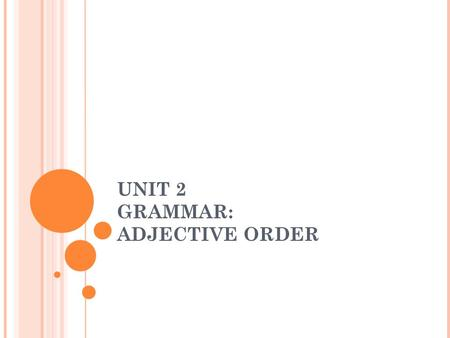 UNIT 2 GRAMMAR: ADJECTIVE ORDER The noun: The word that is receiving the adjectives. NOUN A purpose adjective describes what something is used for. These.