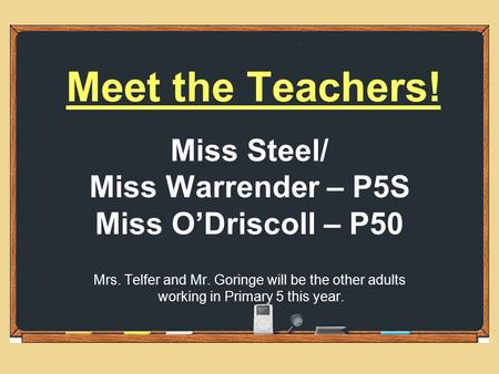 Meet the Teachers! Miss Steel/ Miss Warrender – P5S Miss O'Driscoll – P50 Mrs. Telfer and Mr. Goringe will be the other adults working in Primary 5 this.
