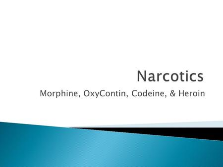 Morphine, OxyContin, Codeine, & Heroin.  Narcotics are specific drugs that are obtainable only by prescription and are used to relieve pain.  These.