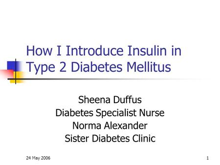 24 May 20061 How I Introduce Insulin in Type 2 Diabetes Mellitus Sheena Duffus Diabetes Specialist Nurse Norma Alexander Sister Diabetes Clinic.