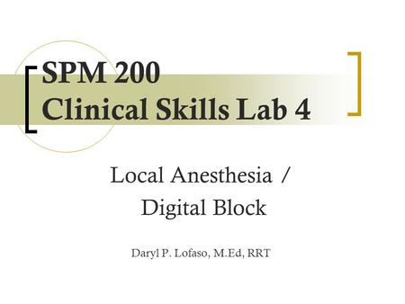 SPM 200 Clinical Skills Lab 4 Local Anesthesia / Digital Block Daryl P. Lofaso, M.Ed, RRT.