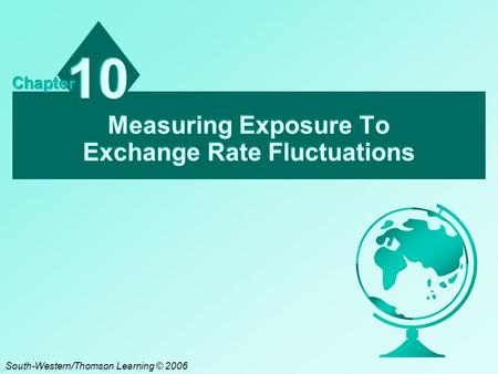 Measuring Exposure To Exchange Rate Fluctuations 10 Chapter South-Western/Thomson Learning © 2006.