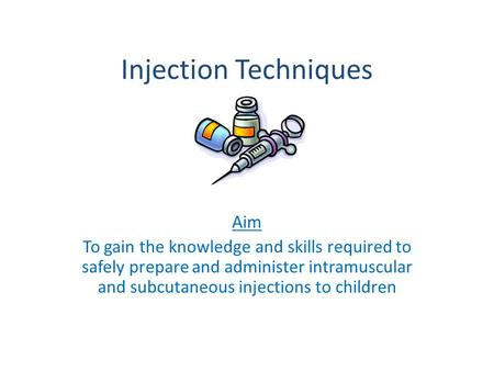 Injection Techniques Aim To gain the knowledge and skills required to safely prepare and administer intramuscular and subcutaneous injections to children.