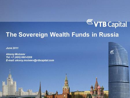 The Sovereign Wealth Funds in Russia June 2011 Alexey Moiseev Tel: +7 (495) 660 4269