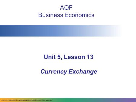 Unit 5, Lesson 13 Currency Exchange AOF Business Economics Copyright © 2008–2011 National Academy Foundation. All rights reserved.