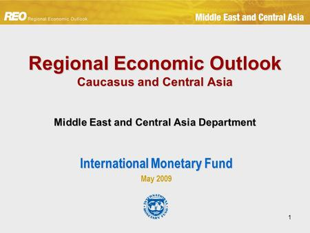 1 Regional Economic Outlook Caucasus and Central Asia Middle East and Central Asia Department International Monetary Fund May 2009.