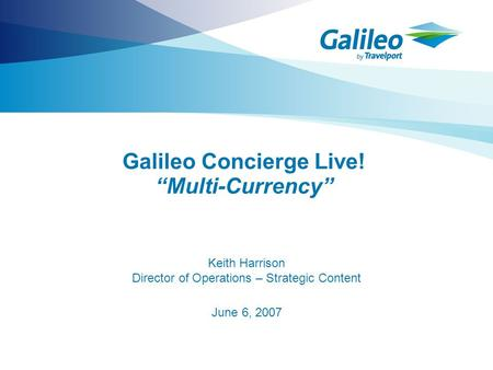 "Galileo Concierge Live! ""Multi-Currency"" Keith Harrison Director of Operations – Strategic Content June 6, 2007."