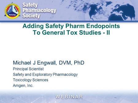 Adding Safety Pharm Endopoints To General Tox Studies - II Michael J Engwall, DVM, PhD Principal Scientist Safety and Exploratory Pharmacology Toxicology.