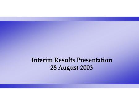 Interim Results Presentation 28 August 2003. Brian Wallace Deputy Group Chief Executive and Group Finance Director.