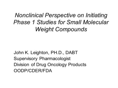 Nonclinical Perspective on Initiating Phase 1 Studies for Small Molecular Weight Compounds John K. Leighton, PH.D., DABT Supervisory Pharmacologist Division.