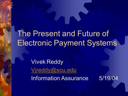 The Present and Future of Electronic Payment Systems Vivek Reddy Information Assurance 5/19/04.