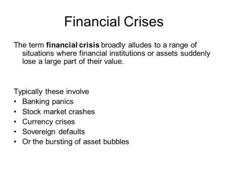 Financial Crises The term financial crisis broadly alludes to a range of situations where financial institutions or assets suddenly lose a large part of.