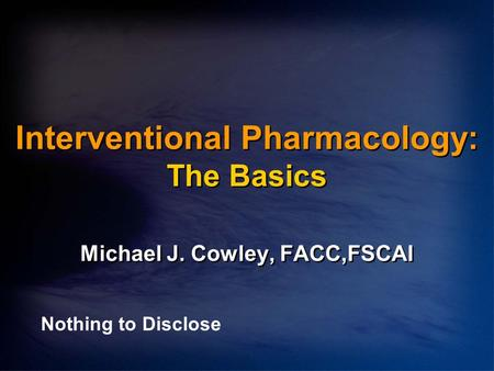 Interventional Pharmacology: The Basics Michael J. Cowley, FACC,FSCAI Nothing to Disclose.