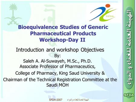 SFDA-2007 الهيئة العامة للغذاء والدواء Bioequivalence Studies of Generic Pharmaceutical Products Workshop-Day II Introduction and workshop Objectives By: