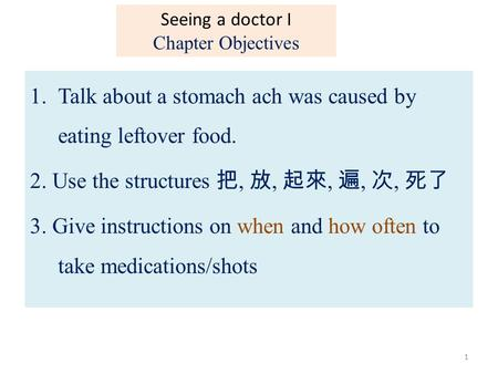 1.Talk about a stomach ach was caused by eating leftover food. 2. Use the structures 把, 放, 起來, 遍, 次, 死了 3. Give instructions on when and how often to take.
