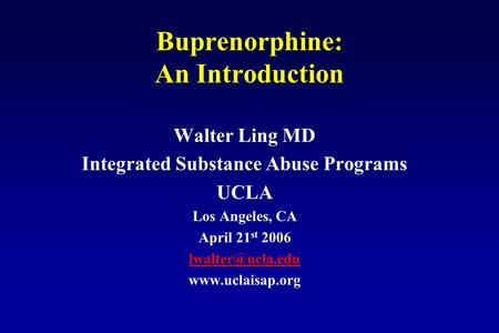 Buprenorphine: An Introduction Walter Ling MD Integrated Substance Abuse Programs UCLA Los Angeles, CA April 21 st 2006