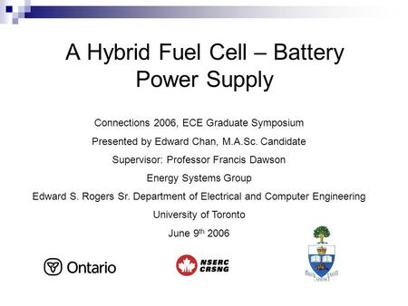 A Hybrid Fuel Cell – Battery Power Supply Connections 2006, ECE Graduate Symposium Presented by Edward Chan, M.A.Sc. Candidate Supervisor: Professor Francis.