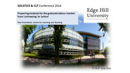 SOLSTICE & CLT Conference 2014 5 th & 6 th June 2014 Preparing students for the graduate labour market: from 'unfreezing' to 'action' Paul Greenbank, Centre.