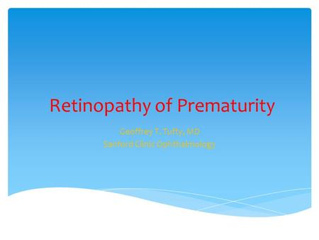 Retinopathy of Prematurity Geoffrey T. Tufty, MD Sanford Clinic Ophthalmology.