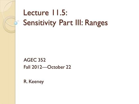 Lecture 11.5: Sensitivity Part III: Ranges AGEC 352 Fall 2012—October 22 R. Keeney.