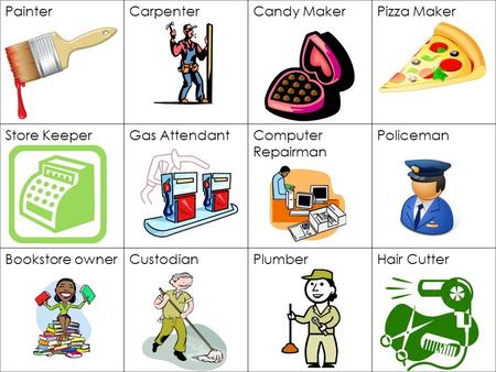 PainterCarpenterCandy MakerPizza Maker Store KeeperGas AttendantComputer Repairman Policeman Bookstore ownerCustodianPlumberHair Cutter.