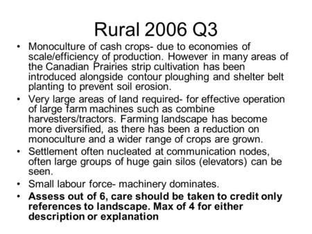 Rural 2006 Q3 Monoculture of cash crops- due to economies of scale/efficiency of production. However in many areas of the Canadian Prairies strip cultivation.