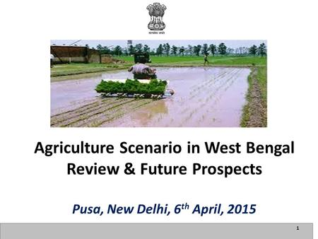 1 Agriculture Scenario in West Bengal Review & Future Prospects Pusa, New Delhi, 6 th April, 2015.