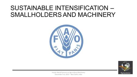 SUSTAINABLE INTENSIFICATION – SMALLHOLDERS AND MACHINERY 1 Your Logo Here Fourth World Summit on Agriculture Machinery December 5-6, 2013 ~ New Delhi,